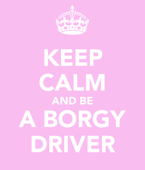 KEEP CALM AND BE A BORGY DRIVER