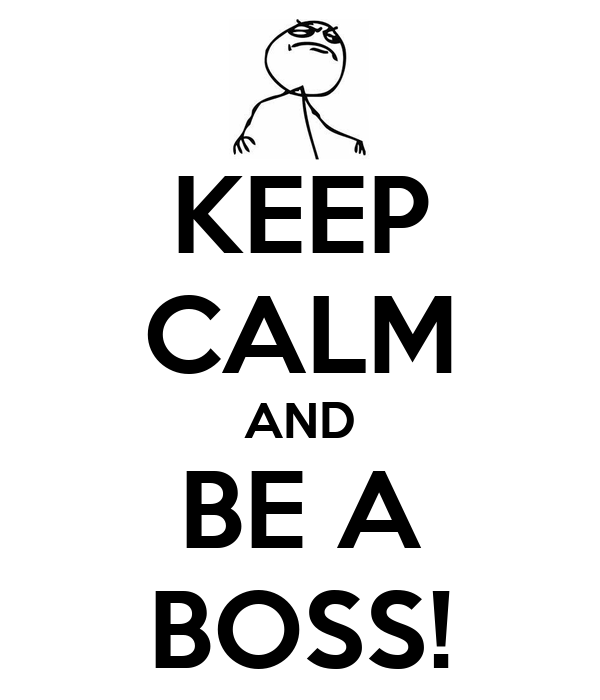KEEP CALM AND BE A BOSS!