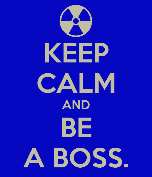 KEEP CALM AND BE A BOSS.