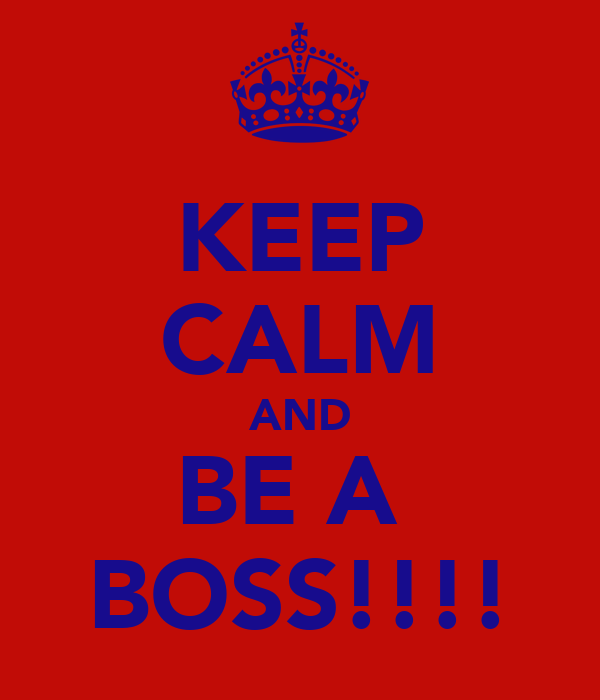 KEEP CALM AND BE A  BOSS!!!!