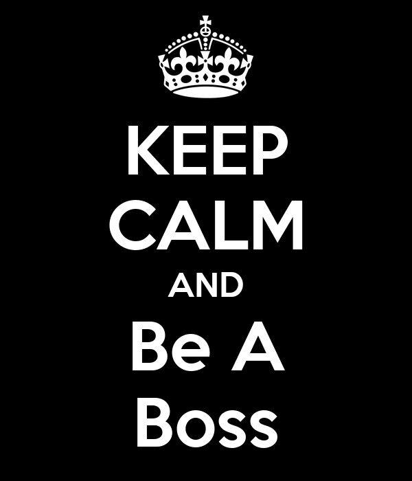 KEEP CALM AND Be A Boss