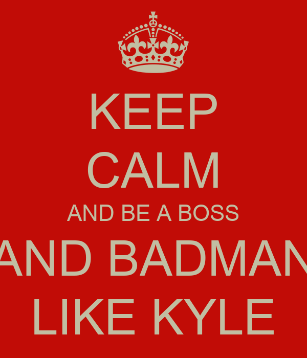 KEEP CALM AND BE A BOSS AND BADMAN LIKE KYLE
