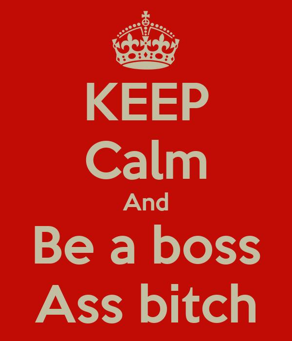 KEEP Calm And Be a boss Ass bitch