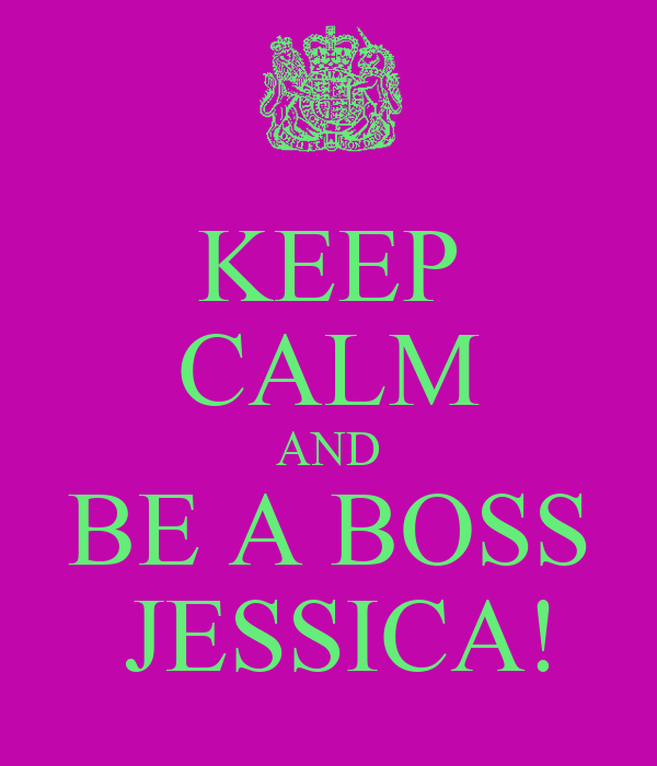 KEEP CALM AND BE A BOSS  JESSICA!