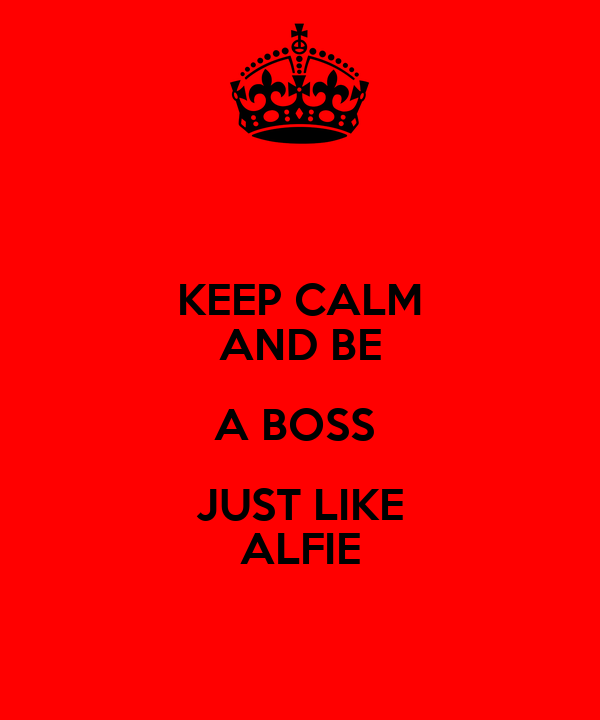 KEEP CALM AND BE A BOSS  JUST LIKE ALFIE