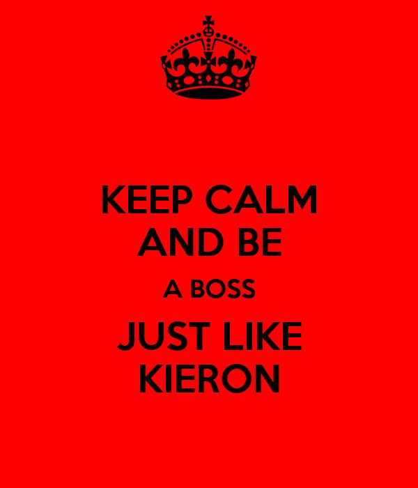 KEEP CALM AND BE A BOSS JUST LIKE KIERON