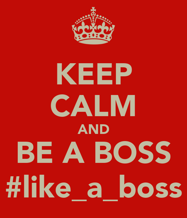 KEEP CALM AND BE A BOSS #like_a_boss
