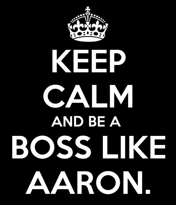 KEEP CALM AND BE A  BOSS LIKE AARON.