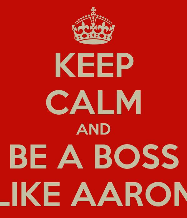 KEEP CALM AND BE A BOSS LIKE AARON