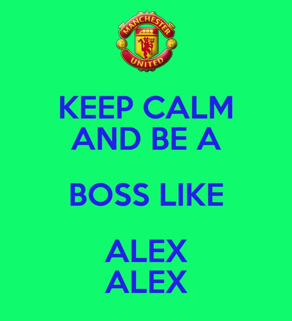 KEEP CALM AND BE A BOSS LIKE ALEX ALEX