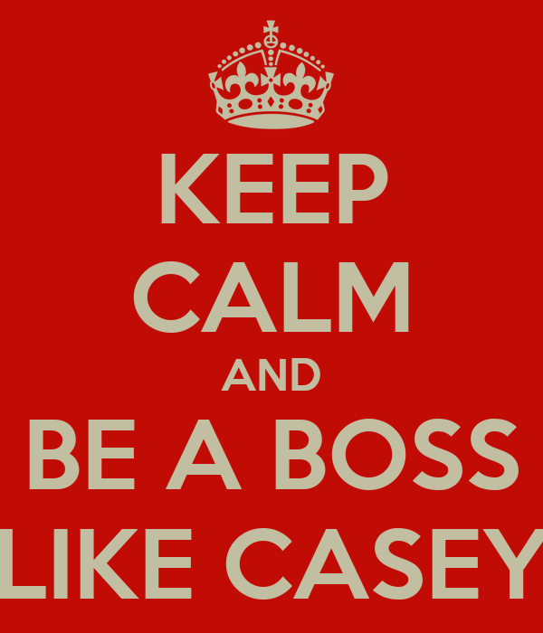 KEEP CALM AND BE A BOSS LIKE CASEY