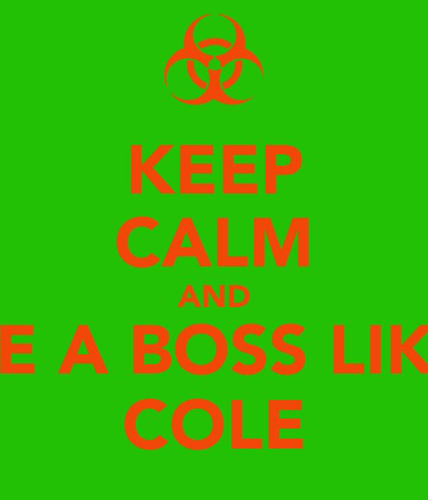 KEEP CALM AND BE A BOSS LIKE COLE