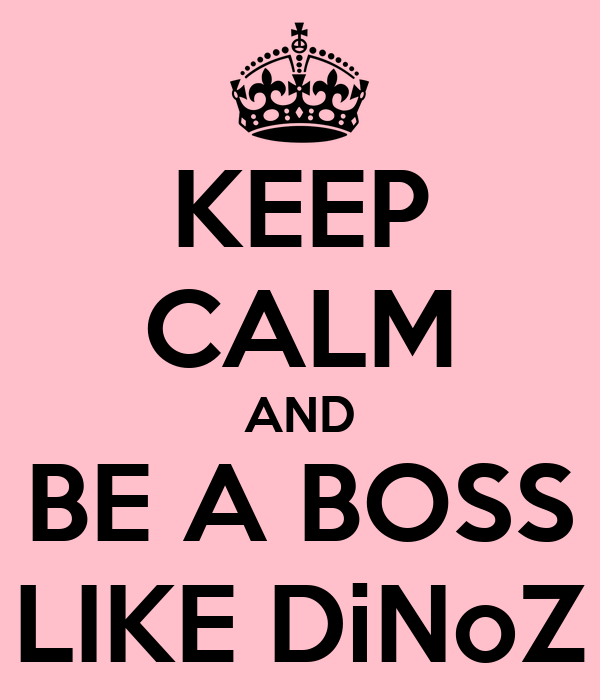 KEEP CALM AND BE A BOSS LIKE DiNoZ