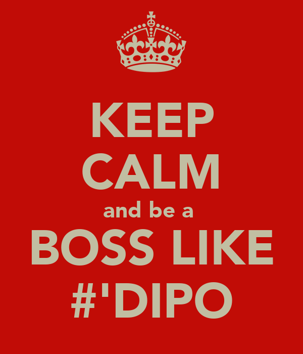 KEEP CALM and be a  BOSS LIKE #'DIPO