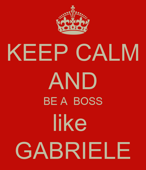 KEEP CALM AND BE A  BOSS like  GABRIELE