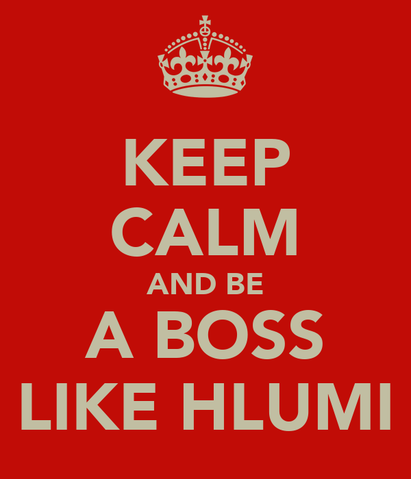 KEEP CALM AND BE A BOSS LIKE HLUMI
