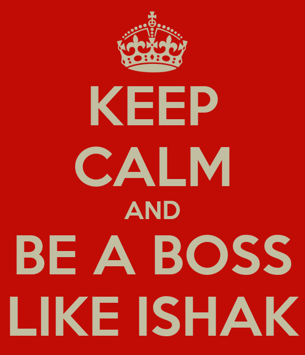 KEEP CALM AND BE A BOSS LIKE ISHAK