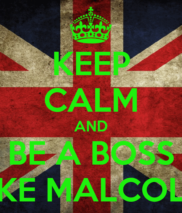 KEEP CALM AND BE A BOSS LIKE MALCOLM