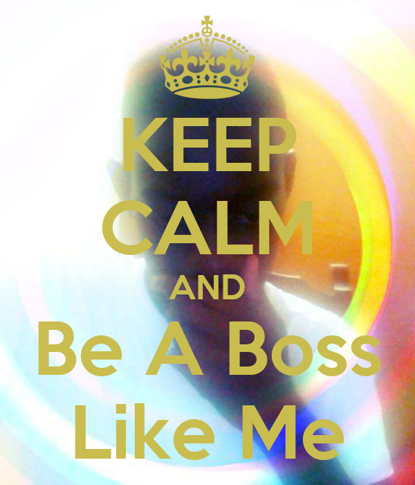 KEEP CALM AND Be A Boss Like Me