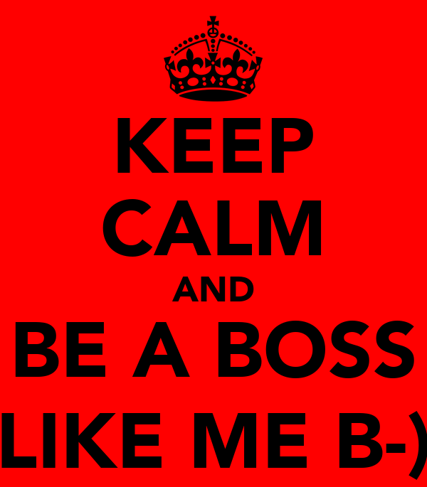 KEEP CALM AND BE A BOSS LIKE ME B-)