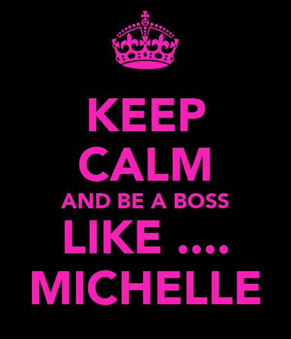 KEEP CALM AND BE A BOSS LIKE .... MICHELLE