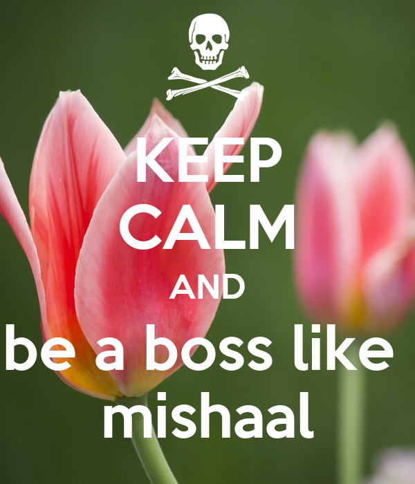 KEEP CALM AND be a boss like  mishaal
