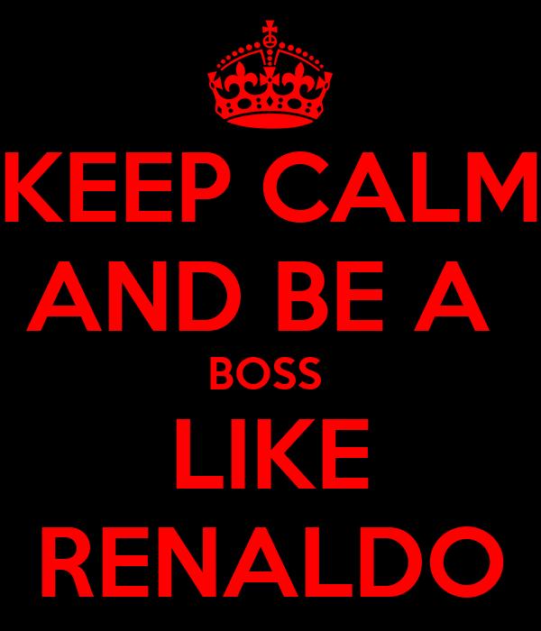 KEEP CALM AND BE A  BOSS  LIKE RENALDO