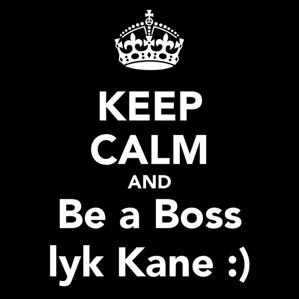 KEEP CALM AND Be a Boss lyk Kane :)
