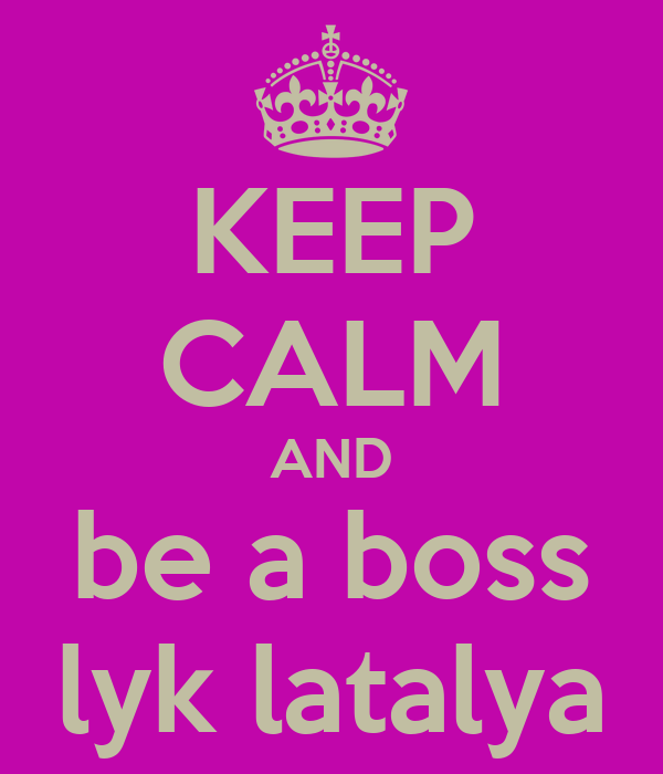 KEEP CALM AND be a boss lyk latalya