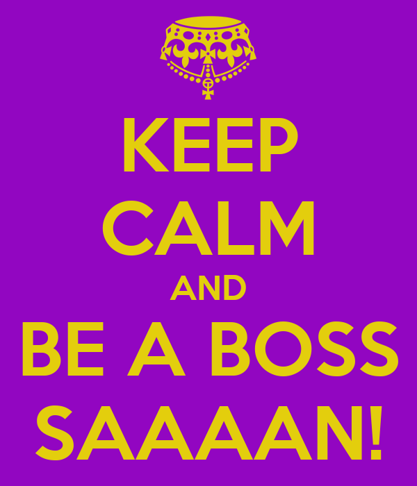 KEEP CALM AND BE A BOSS SAAAAN!