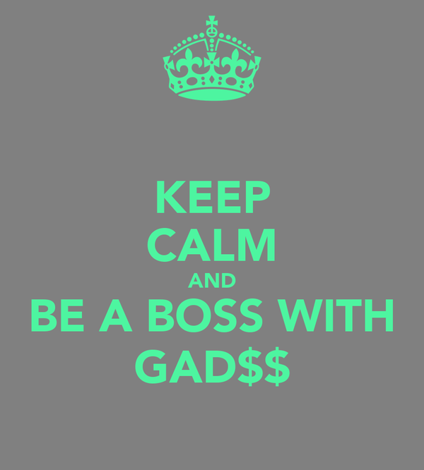 KEEP CALM AND BE A BOSS WITH GAD$$