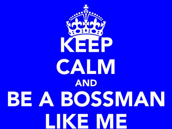 KEEP CALM AND BE A BOSSMAN LIKE ME