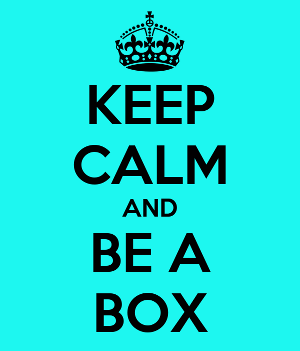 KEEP CALM AND BE A BOX