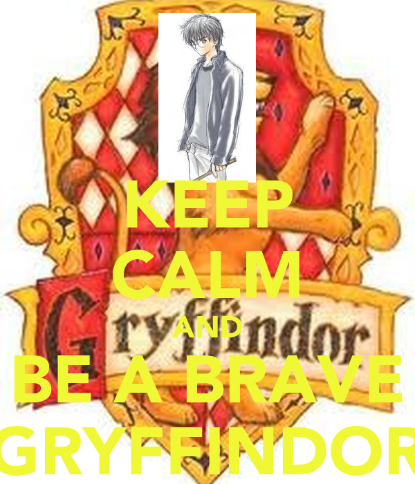 KEEP CALM AND BE A BRAVE GRYFFINDOR