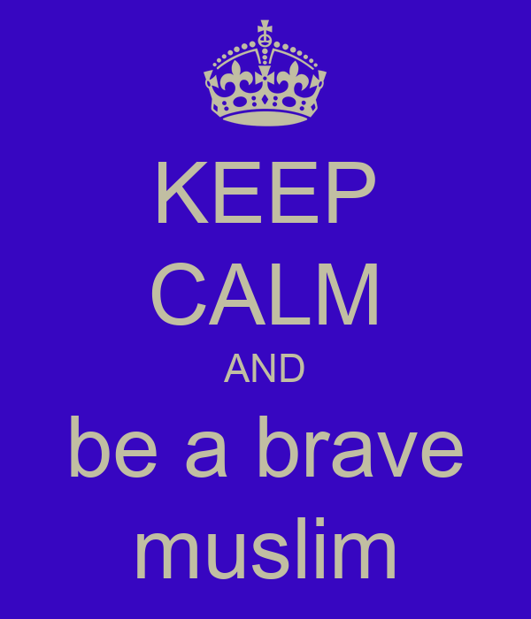 KEEP CALM AND be a brave muslim