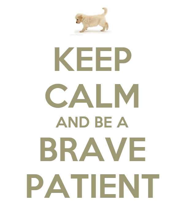 KEEP CALM AND BE A BRAVE PATIENT