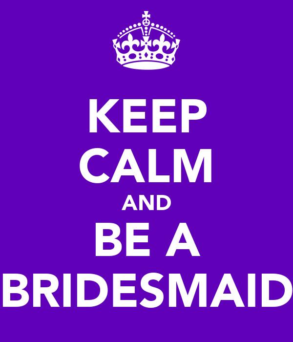 KEEP CALM AND BE A BRIDESMAID