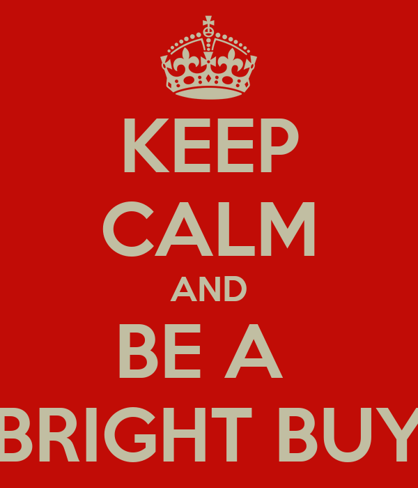 KEEP CALM AND BE A  BRIGHT BUY