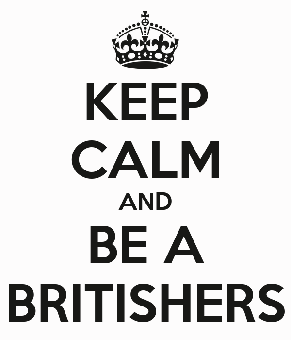 KEEP CALM AND BE A BRITISHERS