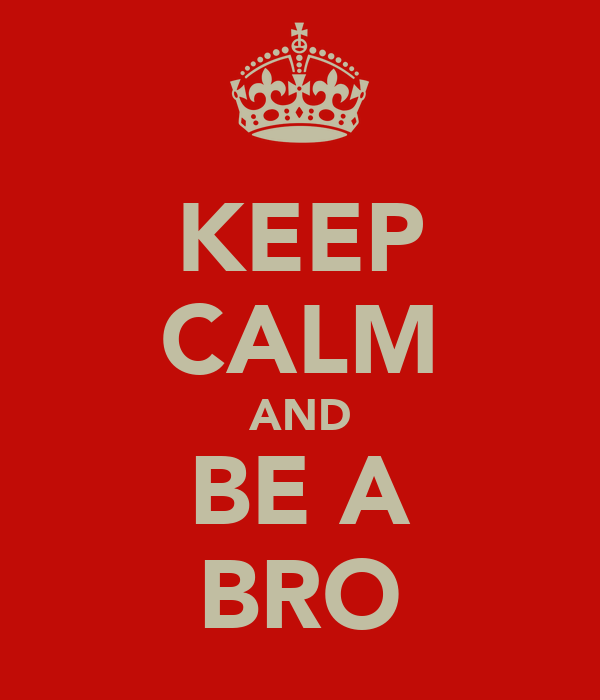 KEEP CALM AND BE A BRO