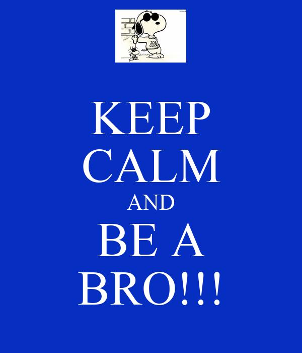 KEEP CALM AND BE A BRO!!!