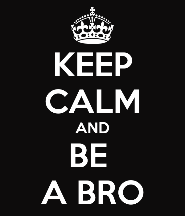 KEEP CALM AND BE  A BRO