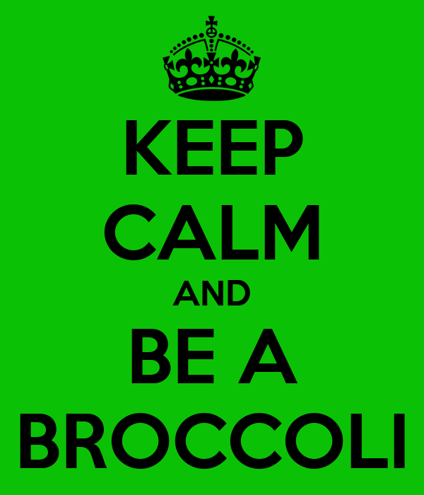 KEEP CALM AND BE A BROCCOLI