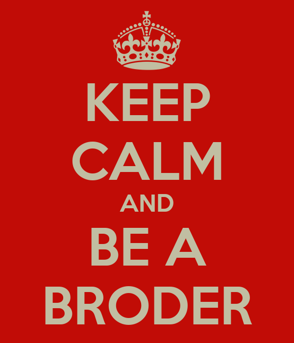 KEEP CALM AND BE A BRODER