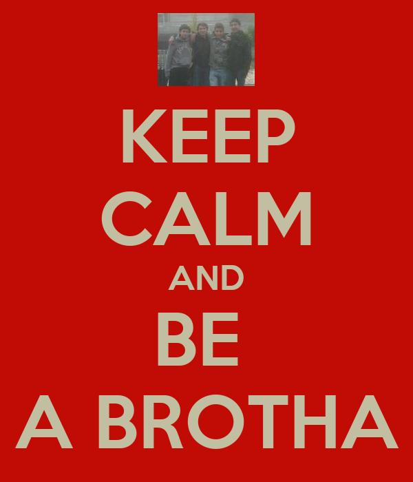 KEEP CALM AND BE  A BROTHA