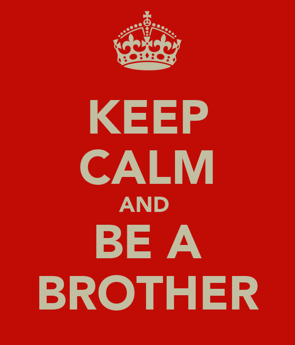 KEEP CALM AND  BE A BROTHER