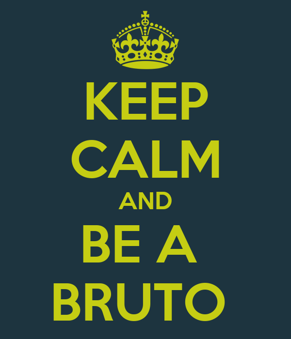 KEEP CALM AND BE A  BRUTO