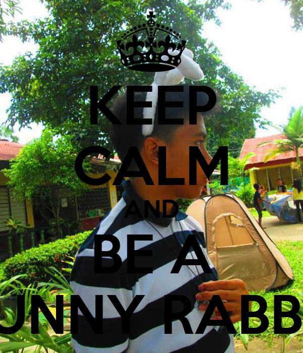 KEEP CALM AND BE A BUNNY RABBIT