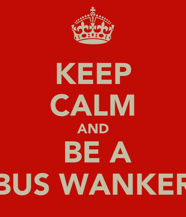 KEEP CALM AND  BE A BUS WANKER