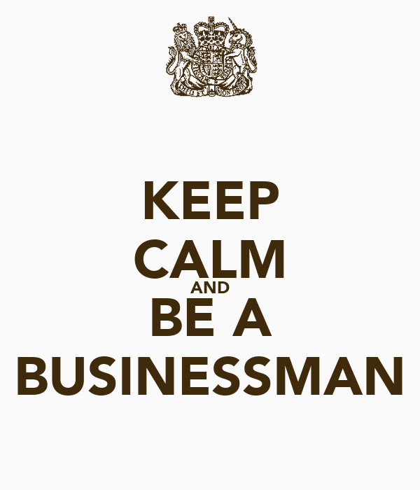 KEEP CALM AND BE A BUSINESSMAN